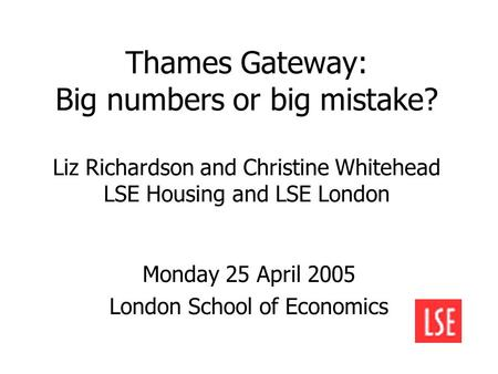 Thames Gateway: Big numbers or big mistake? Liz Richardson and Christine Whitehead LSE Housing and LSE London Monday 25 April 2005 London School of Economics.
