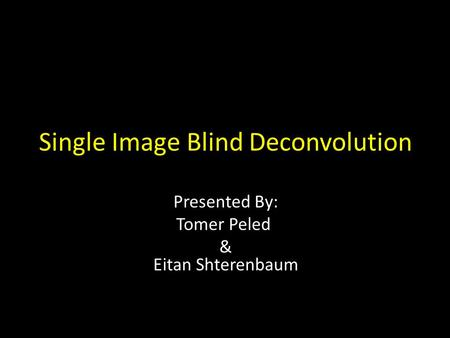 Single Image Blind Deconvolution Presented By: Tomer Peled & Eitan Shterenbaum.