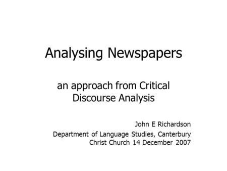 Analysing Newspapers an approach from Critical Discourse Analysis John E Richardson Department of Language Studies, Canterbury Christ Church 14 December.