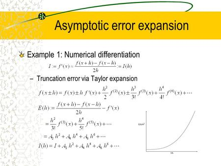 Asymptotic error expansion Example 1: Numerical differentiation –Truncation error via Taylor expansion.