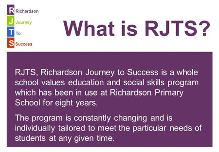 To Richardson Journey Success R J T S What is RJTS? RJTS, Richardson Journey to Success is a whole school values education and social skills program which.