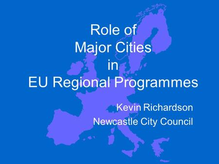 Role of Major Cities in EU Regional Programmes Kevin Richardson Newcastle City Council.
