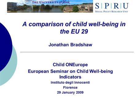 A comparison of child well-being in the EU 29 Jonathan Bradshaw Child ONEurope European Seminar on Child Well-being Indicators Instituto degli Innocenti.