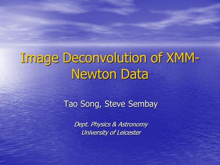 Image Deconvolution of XMM- Newton Data Tao Song, Steve Sembay Dept. Physics & Astronomy University of Leicester.