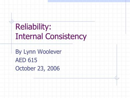 Reliability: Internal Consistency By Lynn Woolever AED 615 October 23, 2006.