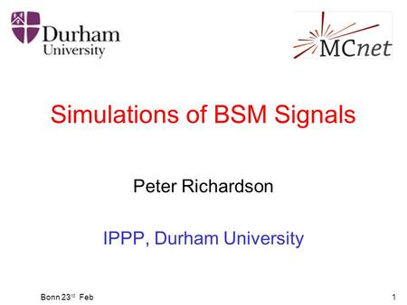Bonn 23 rd Feb1 Simulations of BSM Signals Peter Richardson IPPP, Durham University.