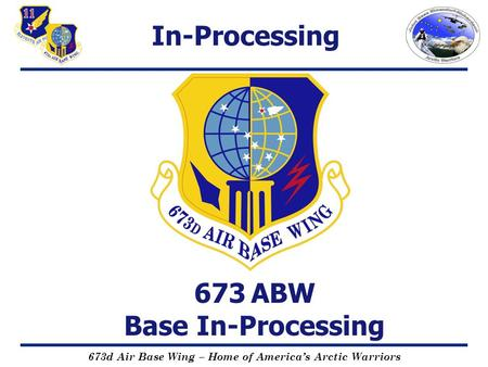 673d Air Base Wing – Home of America's Arctic Warriors 673 ABW Base In-Processing In-Processing.