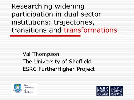 Researching widening participation in dual sector institutions: trajectories, transitions and transformations Val Thompson The University of Sheffield.