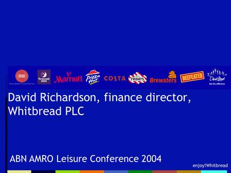 Enjoy!Whitbread David Richardson, finance director, Whitbread PLC ABN AMRO Leisure Conference 2004.