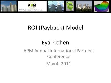 APM Automation Solutions Ltd. ROI (Payback) Model Eyal Cohen APM Annual International Partners Conference May 4, 2011.