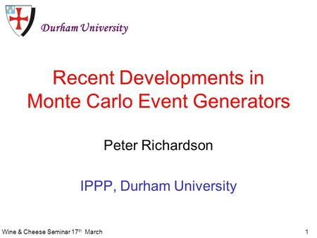Wine & Cheese Seminar 17 th March1 Recent Developments in Monte Carlo Event Generators Peter Richardson IPPP, Durham University Durham University.