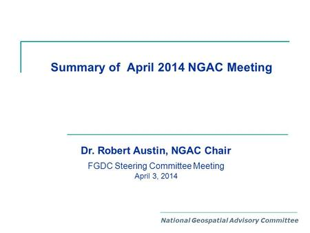 Summary of April 2014 NGAC Meeting National Geospatial Advisory Committee Dr. Robert Austin, NGAC Chair FGDC Steering Committee Meeting April 3, 2014.