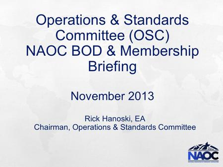 Operations & Standards Committee (OSC) NAOC BOD & Membership Briefing November 2013 Rick Hanoski, EA Chairman, Operations & Standards Committee.
