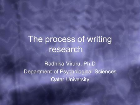 The process of writing research Radhika Viruru, Ph.D Department of Psychological Sciences Qatar University.