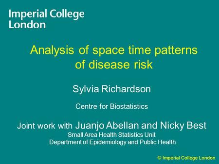 © Imperial College London Analysis of space time patterns of disease risk Sylvia Richardson Centre for Biostatistics Joint work with Juanjo Abellan and.