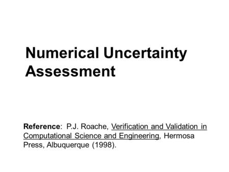 Numerical Uncertainty Assessment Reference: P.J. Roache, Verification and Validation in Computational Science and Engineering, Hermosa Press, Albuquerque.