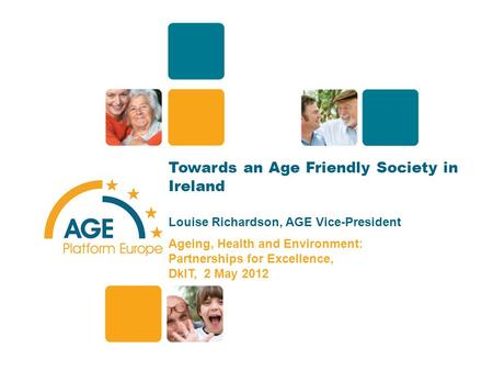 Towards an Age Friendly Society in Ireland Louise Richardson, AGE Vice-President Ageing, Health and Environment: Partnerships for Excellence, DkIT, 2 May.