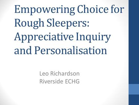 Empowering Choice for Rough Sleepers: Appreciative Inquiry and Personalisation Leo Richardson Riverside ECHG.