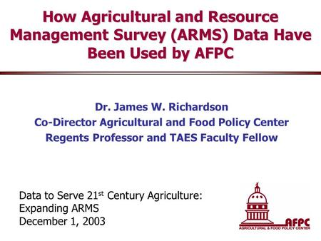 How Agricultural and Resource Management Survey (ARMS) Data Have Been Used by AFPC Dr. James W. Richardson Co-Director Agricultural and Food Policy Center.