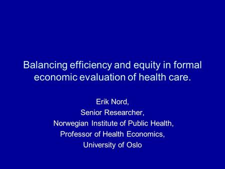 Balancing efficiency and equity in formal economic evaluation of health care. Erik Nord, Senior Researcher, Norwegian Institute of Public Health, Professor.