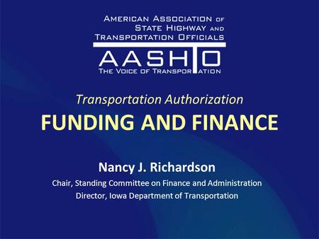 Transportation Authorization FUNDING AND FINANCE Nancy J. Richardson Chair, Standing Committee on Finance and Administration Director, Iowa Department.