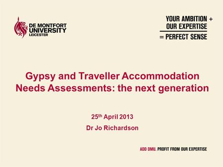 Gypsy and Traveller Accommodation Needs Assessments: the next generation 25 th April 2013 Dr Jo Richardson.