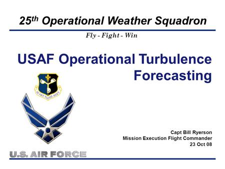 Fly - Fight - Win 25 th Operational Weather Squadron USAF Operational Turbulence Forecasting Capt Bill Ryerson Mission Execution Flight Commander 23 Oct.