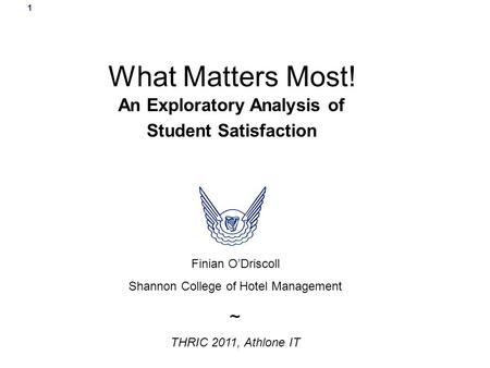 1 What Matters Most! An Exploratory Analysis of Student Satisfaction Finian O'Driscoll Shannon College of Hotel Management ~ THRIC 2011, Athlone IT.