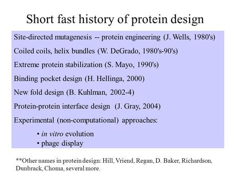 Short fast history of protein design Site-directed mutagenesis -- protein engineering (J. Wells, 1980's) Coiled coils, helix bundles (W. DeGrado, 1980's-90's)