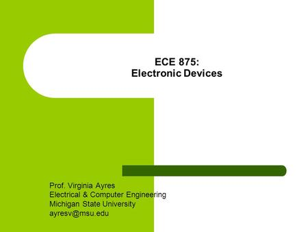 ECE 875: Electronic Devices Prof. Virginia Ayres Electrical & Computer Engineering Michigan State University
