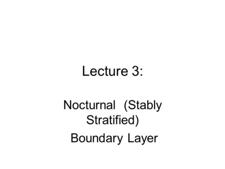Lecture 3: Nocturnal (Stably Stratified) Boundary Layer.