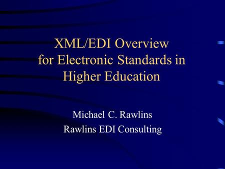 XML/EDI Overview for Electronic Standards in Higher Education Michael C. Rawlins Rawlins EDI Consulting.