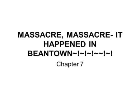 MASSACRE, MASSACRE- IT HAPPENED IN BEANTOWN~!~!~!~~!~! Chapter 7.