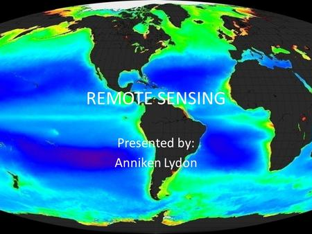REMOTE SENSING Presented by: Anniken Lydon. What is Remote Sensing? Remote sensing refers to different methods used for the collection of information.