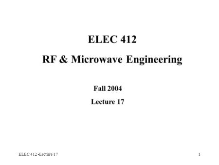 ELEC 412 -Lecture 171 ELEC 412 RF & Microwave Engineering Fall 2004 Lecture 17.