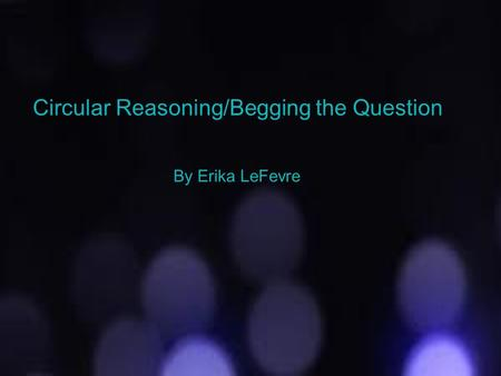 Circular Reasoning/Begging the Question
