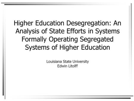 Higher Education Desegregation: An Analysis of State Efforts in Systems Formally Operating Segregated Systems of Higher Education Louisiana State University.
