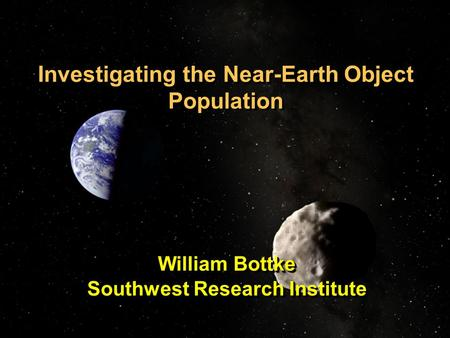 Investigating the Near-Earth Object Population William Bottke Southwest Research Institute William Bottke Southwest Research Institute.