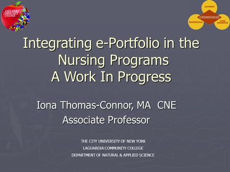 Integrating e-Portfolio in the Nursing Programs A Work In Progress Iona Thomas-Connor, MA CNE Associate Professor THE CITY UNIVERSITY OF NEW YORK LAGUARDIA.