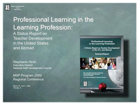 Professional Learning in the Learning Profession: A Status Report on Teacher Development in the United States and Abroad Stephanie Hirsh Executive Director.