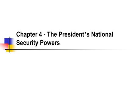 Chapter 4 - The President ' s National Security Powers.