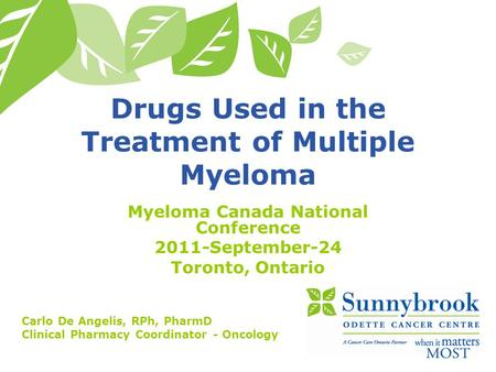 Drugs Used in the Treatment of Multiple Myeloma Myeloma Canada National Conference 2011-September-24 Toronto, Ontario Carlo De Angelis, RPh, PharmD Clinical.