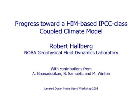 Progress toward a HIM-based IPCC-class Coupled Climate Model Robert Hallberg NOAA Geophysical Fluid Dynamics Laboratory With contributions from A. Gnanadesikan,
