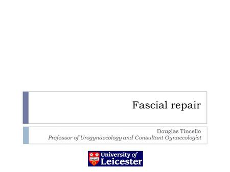 Fascial repair Douglas Tincello Professor of Urogynaecology and Consultant Gynaecologist.