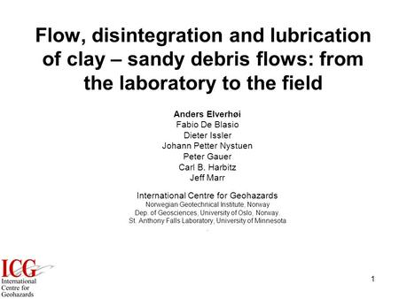 1 Flow, disintegration and lubrication of clay – sandy debris flows: from the laboratory to the field Anders Elverhøi Fabio De Blasio Dieter Issler Johann.