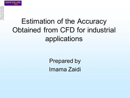 Estimation of the Accuracy Obtained from CFD for industrial applications Prepared by Imama Zaidi.