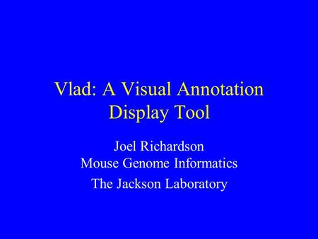 Vlad: A Visual Annotation Display Tool Joel Richardson Mouse Genome Informatics The Jackson Laboratory.