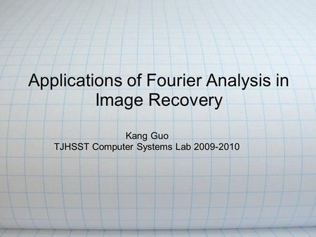 Applications of Fourier Analysis in Image Recovery Kang Guo TJHSST Computer Systems Lab 2009-2010.