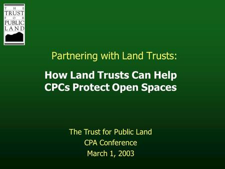 Partnering with Land Trusts: How Land Trusts Can Help CPCs Protect Open Spaces The Trust for Public Land CPA Conference March 1, 2003.