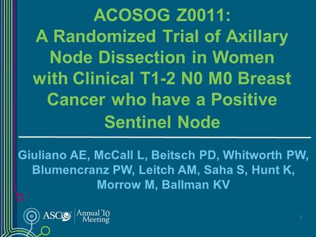 1 ACOSOG Z0011: A Randomized Trial of Axillary Node Dissection in Women with Clinical T1-2 N0 M0 Breast Cancer who have a Positive Sentinel Node Giuliano.